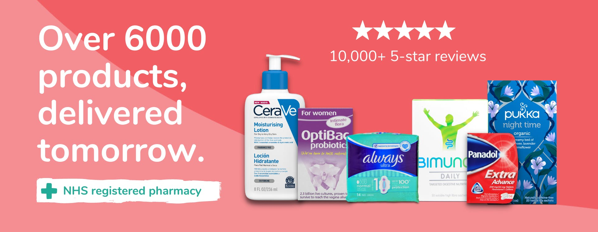 Over 6000 products, delivered tomorrow. 10,000+ 5-star reviews. NHS registered pharmacy.